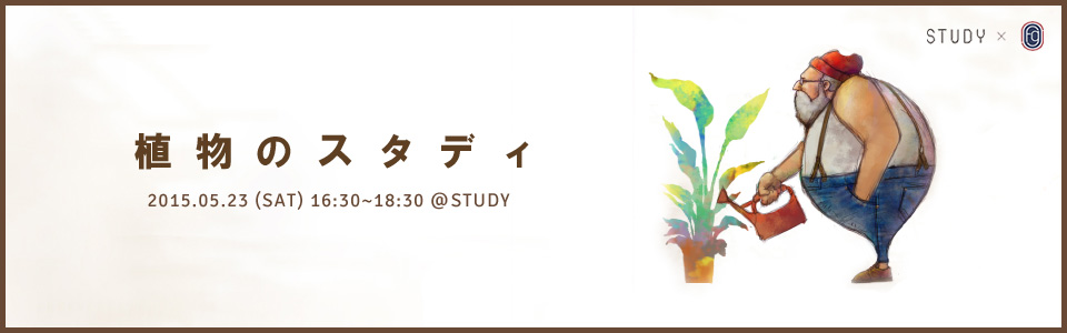2015.05.23 STUDY×fairground【植物のスタディ】